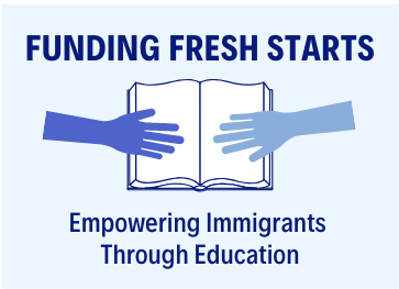 """Transparent box with 4 rows. The top row says """"FUNDING FRESH STARTS"""" in dark blue letters. The second row is an image of an open book with a dark blue hand on the left side of the book and a medium shade hand on the right side of the book. The third row says """"Empowering Immigrants"""" in medium size dark blue letters and the bottom row says """"Through Education"""" in medium size dark blue letters."""